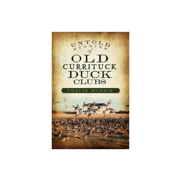 Untold Stories of Old Currituck Duck Clubs - by Travis Morris (Paperback)