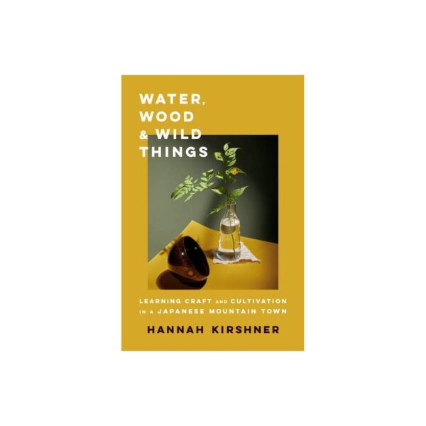 Water, Wood, and Wild Things - by Hannah Kirshner (Hardcover)